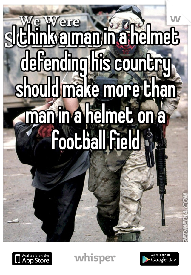 I think a man in a helmet defending his country should make more than man in a helmet on a football field