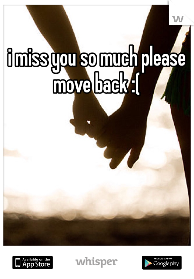 i miss you so much please move back :(
