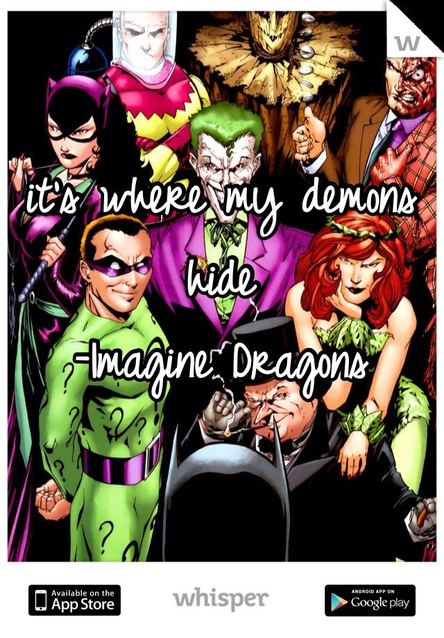 it's where my demons hide  -Imagine Dragons
