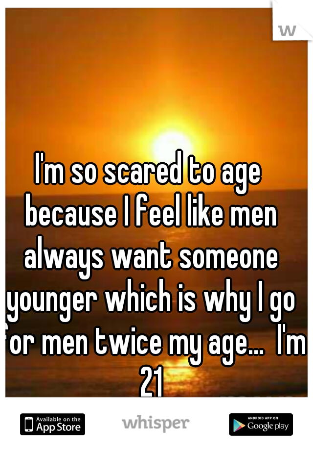 I'm so scared to age because I feel like men always want someone younger which is why I go for men twice my age...  I'm 21