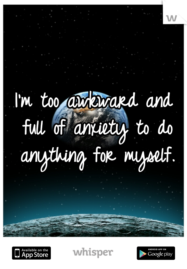 I'm too awkward and full of anxiety to do anything for myself.