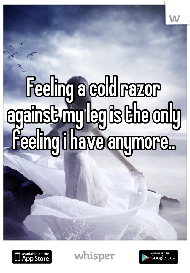 Feeling a cold razor against my leg is the only feeling i have anymore..