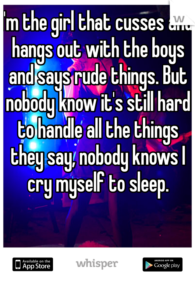 I'm the girl that cusses and hangs out with the boys and says rude things. But nobody know it's still hard to handle all the things they say, nobody knows I cry myself to sleep.