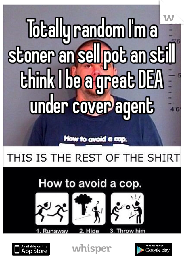 Totally random I'm a stoner an sell pot an still think I be a great DEA under cover agent