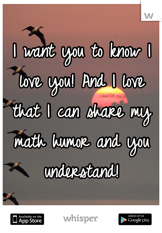 I want you to know I love you! And I love that I can share my math humor and you understand!