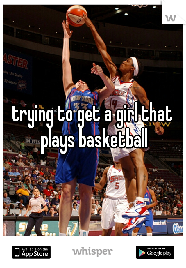 trying to get a girl that plays basketball