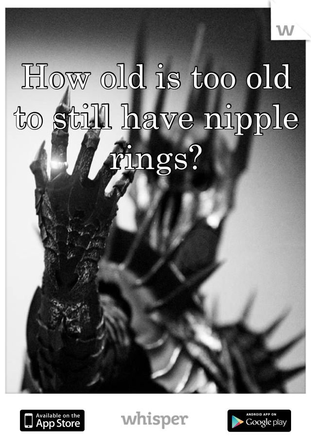 How old is too old to still have nipple rings?