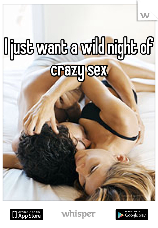 I just want a wild night of crazy sex