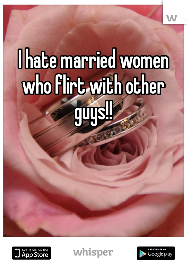 I hate married women who flirt with other guys!!