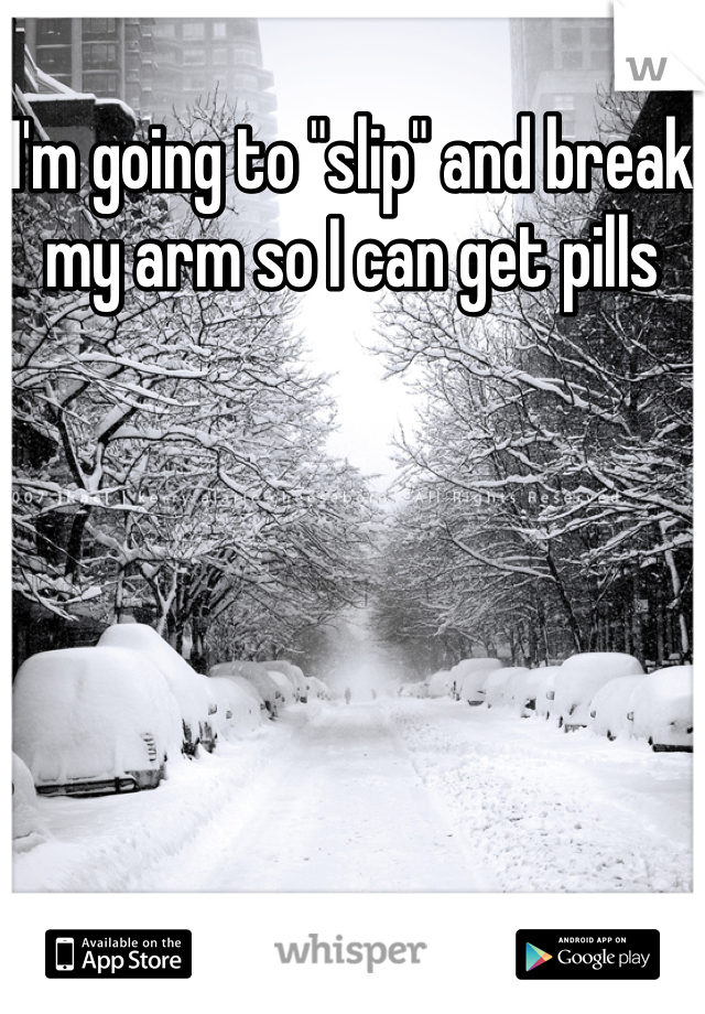 """I'm going to """"slip"""" and break my arm so I can get pills"""