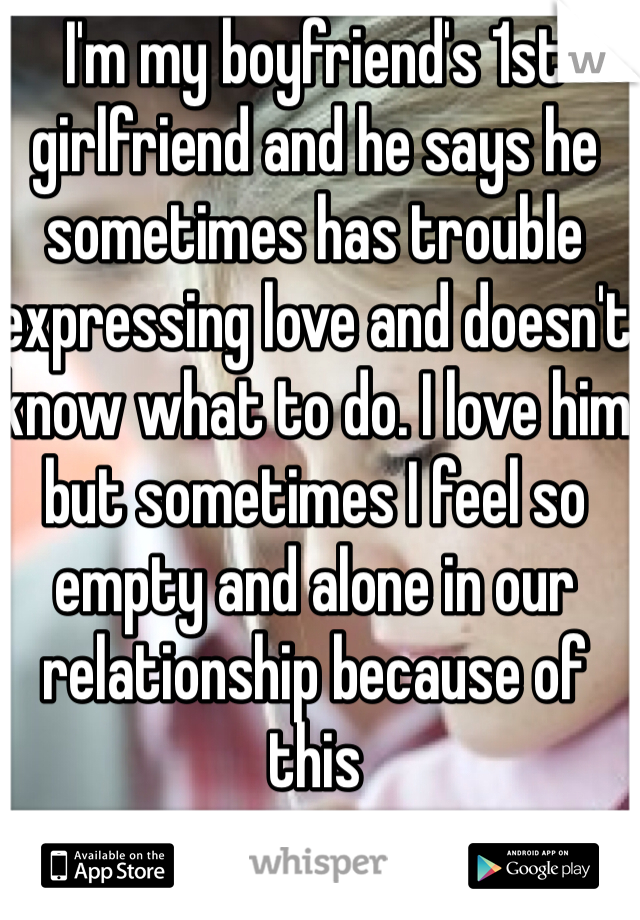 I'm my boyfriend's 1st girlfriend and he says he sometimes has trouble expressing love and doesn't know what to do. I love him but sometimes I feel so empty and alone in our relationship because of this