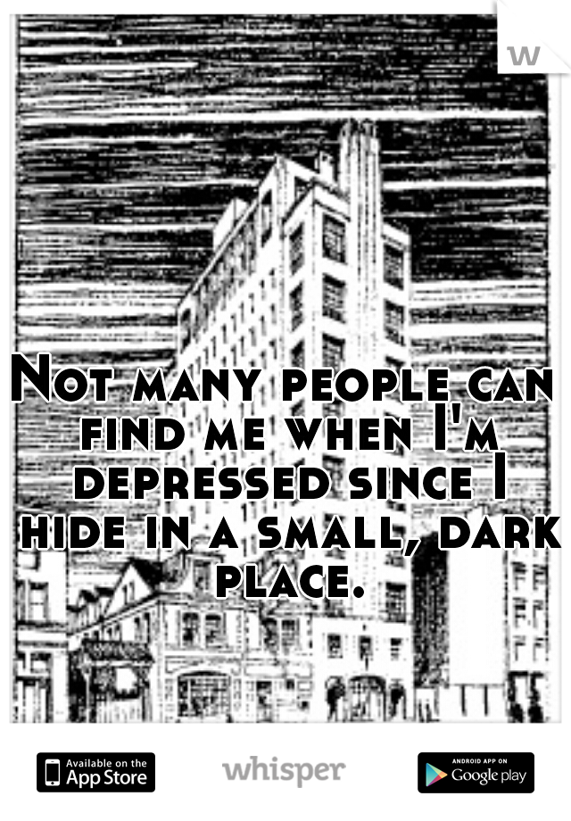 Not many people can find me when I'm depressed since I hide in a small, dark place.