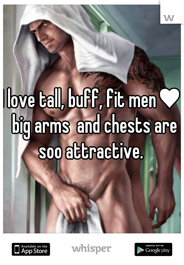 I love tall, buff, fit men♥  big arms  and chests are soo attractive.