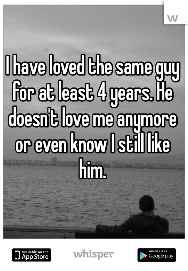 I have loved the same guy for at least 4 years. He doesn't love me anymore or even know I still like him.