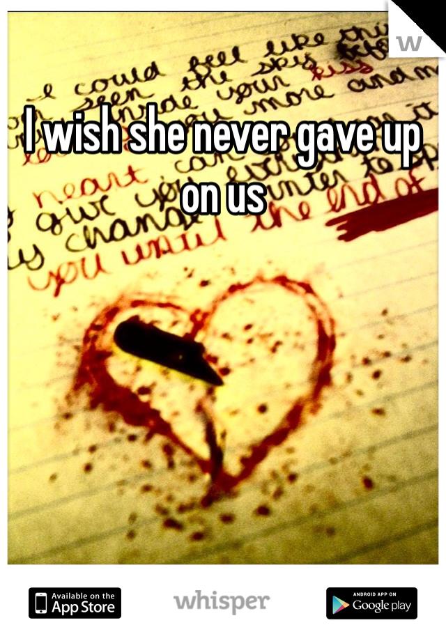 I wish she never gave up on us