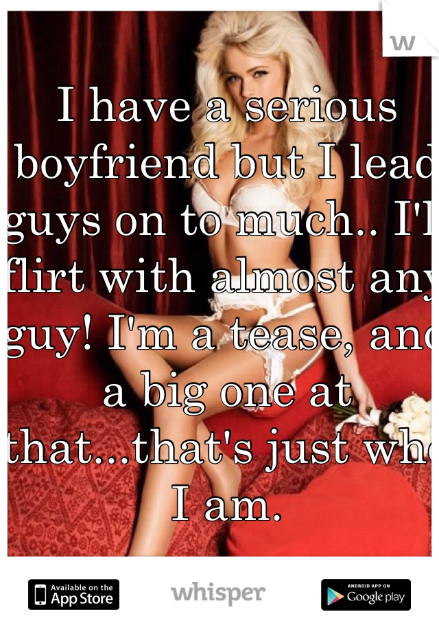 I have a serious boyfriend but I lead guys on to much.. I'll flirt with almost any guy! I'm a tease, and a big one at that...that's just who I am.