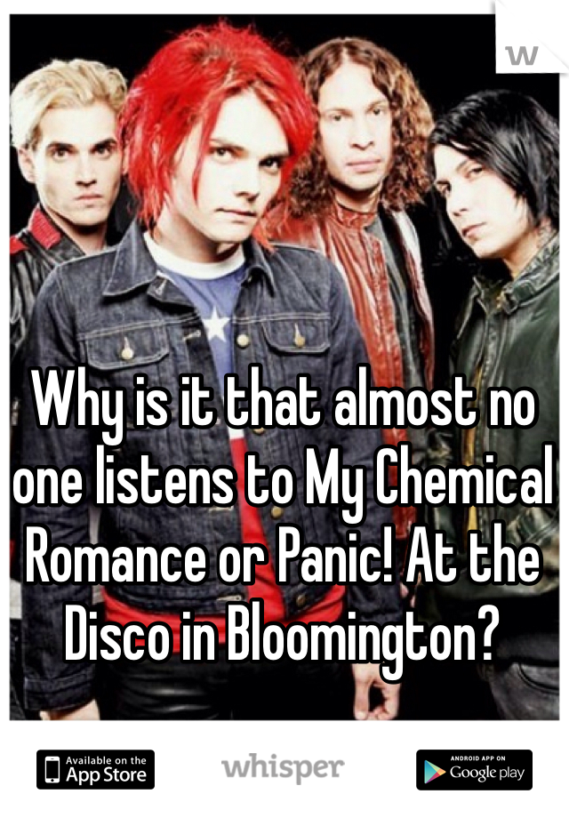 Why is it that almost no one listens to My Chemical Romance or Panic! At the Disco in Bloomington?