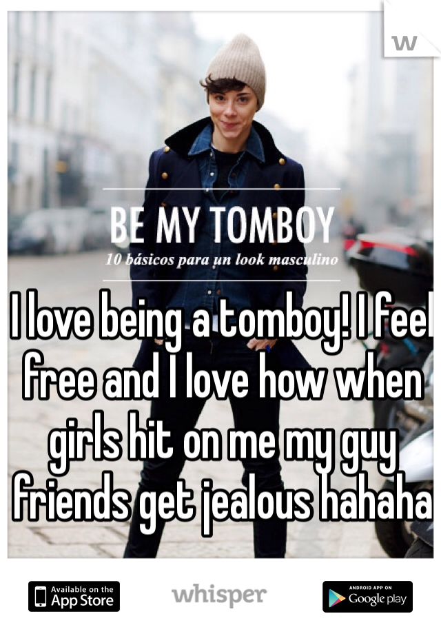 I love being a tomboy! I feel free and I love how when girls hit on me my guy friends get jealous hahaha