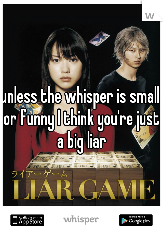 unless the whisper is small or funny I think you're just a big liar