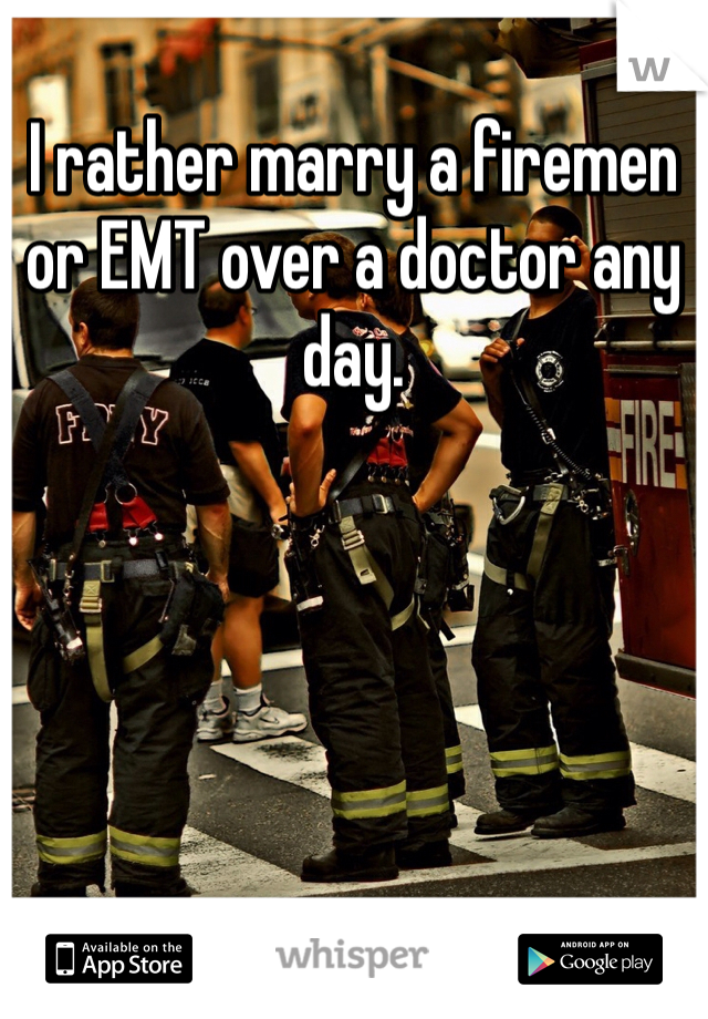 I rather marry a firemen or EMT over a doctor any day.