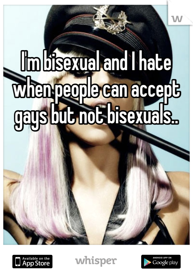 I'm bisexual and I hate when people can accept gays but not bisexuals..