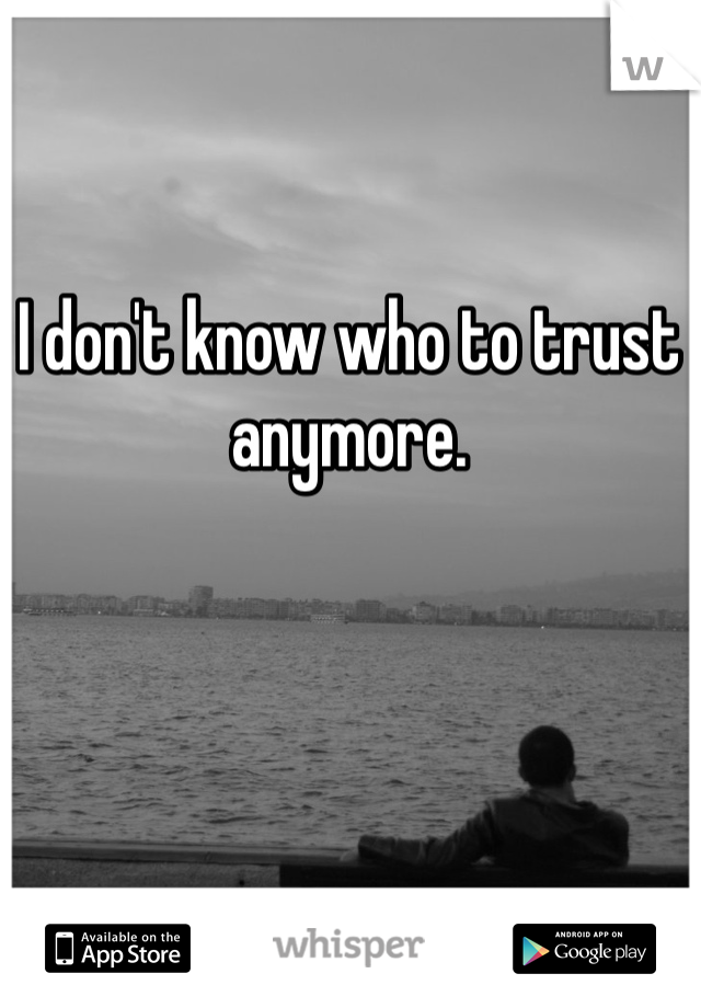 I don't know who to trust anymore.