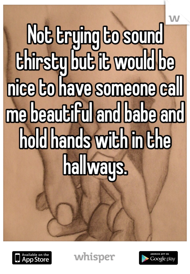 Not trying to sound thirsty but it would be nice to have someone call me beautiful and babe and hold hands with in the hallways.
