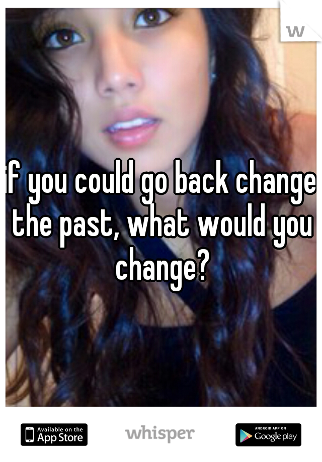 if you could go back change the past, what would you change?