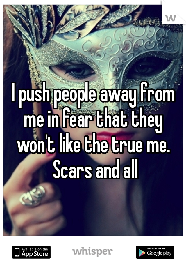 I push people away from me in fear that they won't like the true me.  Scars and all