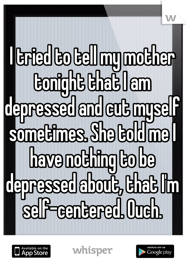 I tried to tell my mother tonight that I am depressed and cut myself sometimes. She told me I have nothing to be depressed about, that I'm self-centered. Ouch.