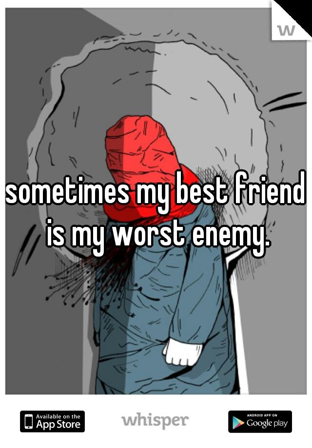 sometimes my best friend is my worst enemy.