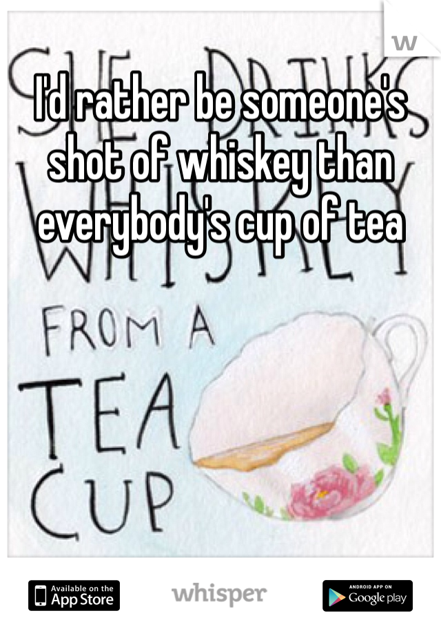 I'd rather be someone's shot of whiskey than everybody's cup of tea