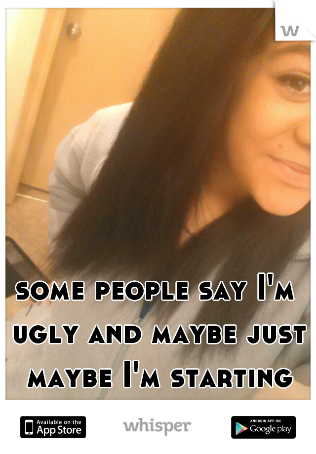 some people say I'm ugly and maybe just maybe I'm starting to believe them ):