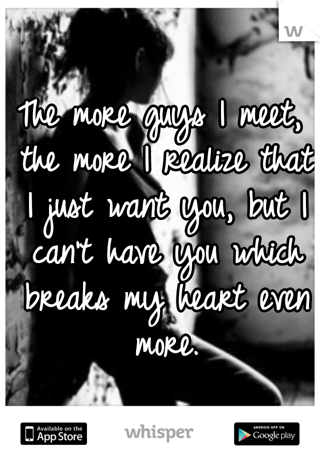The more guys I meet, the more I realize that I just want you, but I can't have you which breaks my heart even more.
