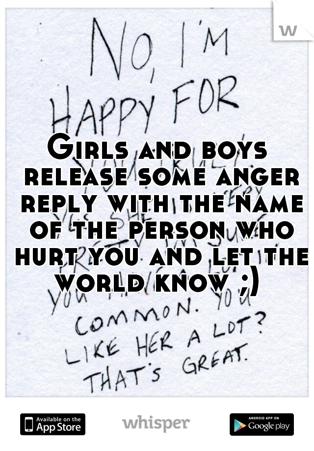Girls and boys release some anger reply with the name of the person who hurt you and let the world know ;)