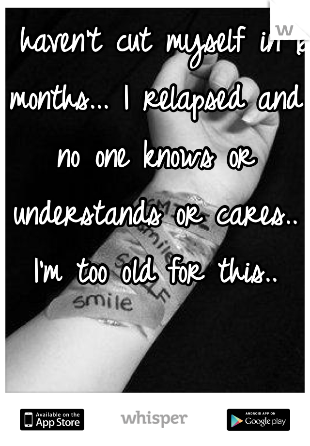 I haven't cut myself in 6 months... I relapsed and no one knows or understands or cares.. I'm too old for this..