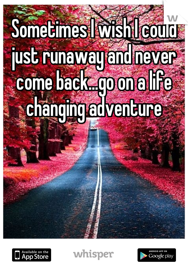 Sometimes I wish I could just runaway and never come back...go on a life changing adventure