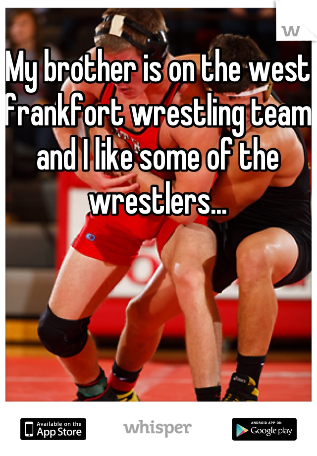My brother is on the west frankfort wrestling team and I like some of the wrestlers...