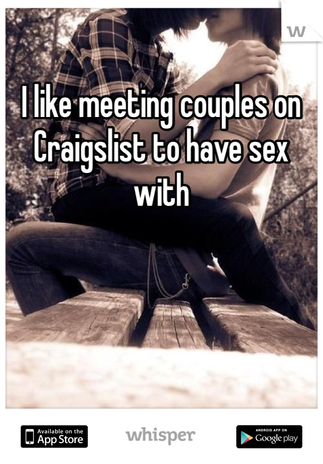I like meeting couples on Craigslist to have sex with