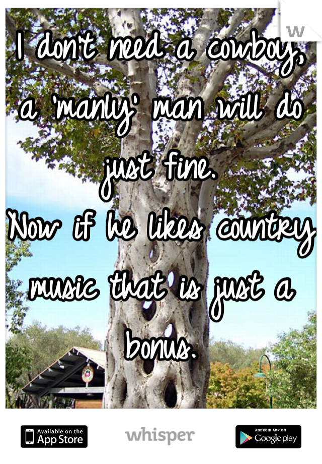 I don't need a cowboy, a 'manly' man will do just fine.  Now if he likes country music that is just a bonus.