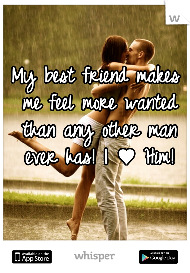 My best friend makes me feel more wanted than any other man ever has! I ♥ Him!