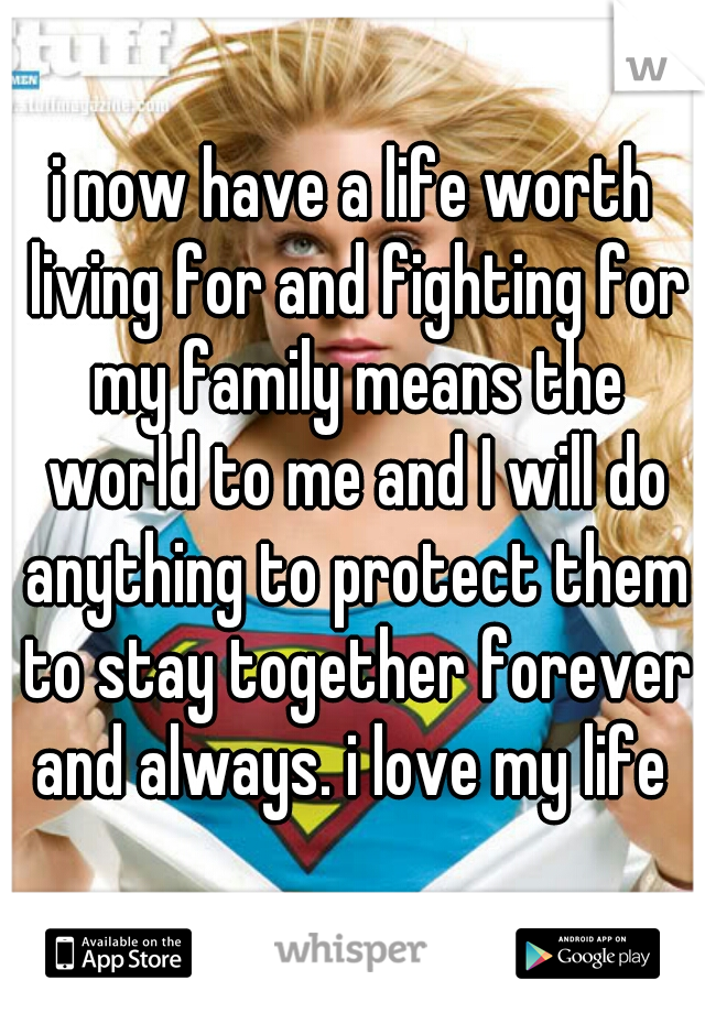 i now have a life worth living for and fighting for my family means the world to me and I will do anything to protect them to stay together forever and always. i love my life