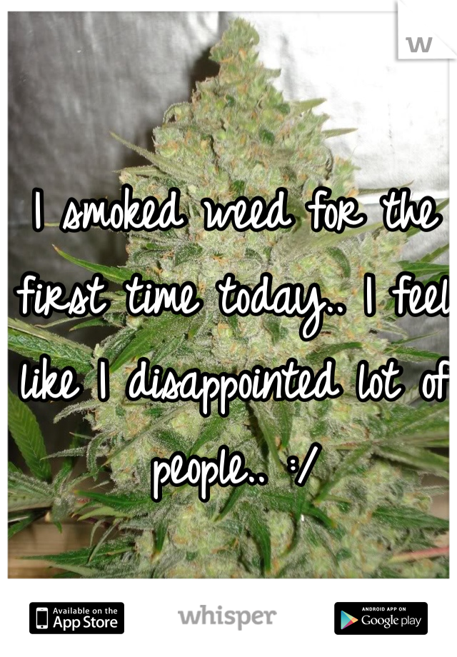 I smoked weed for the first time today.. I feel like I disappointed lot of people.. :/