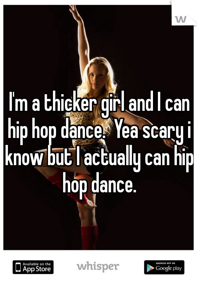 I'm a thicker girl and I can hip hop dance.  Yea scary i know but I actually can hip hop dance.
