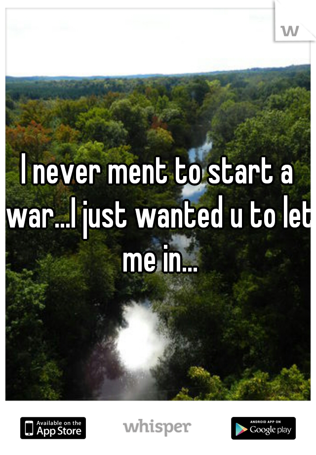 I never ment to start a war...I just wanted u to let me in...