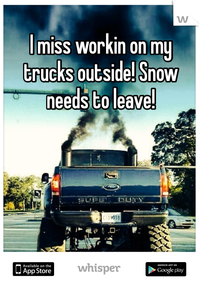 I miss workin on my trucks outside! Snow needs to leave!