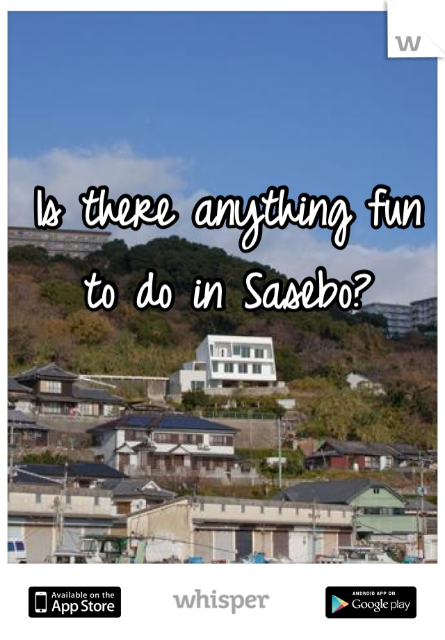 Is there anything fun to do in Sasebo?