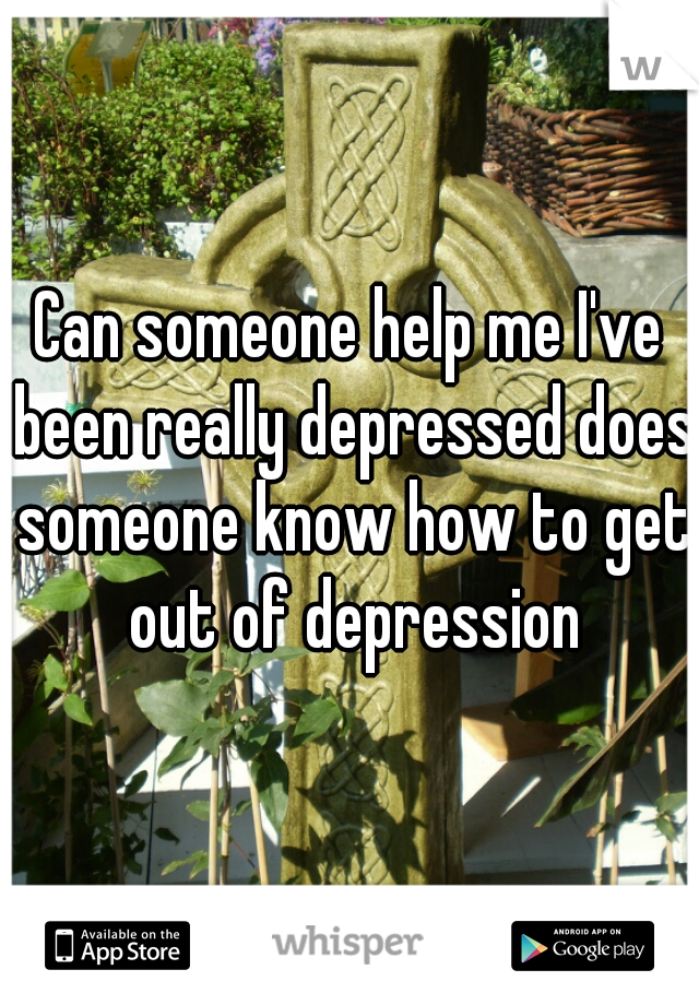 Can someone help me I've been really depressed does someone know how to get out of depression