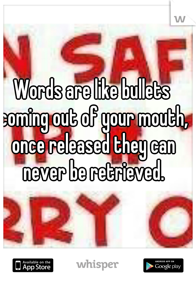 Words are like bullets coming out of your mouth, once released they can never be retrieved.