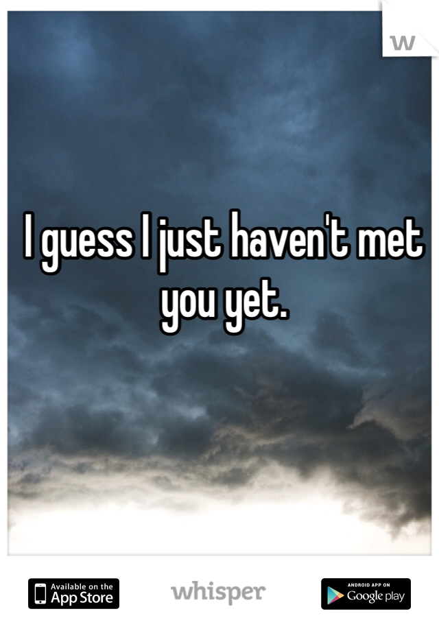 I guess I just haven't met you yet.